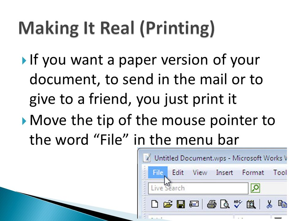 If you want a paper version of your document, to send in the mail or to give to a friend, you just print it Move the tip of the mouse pointer to the w