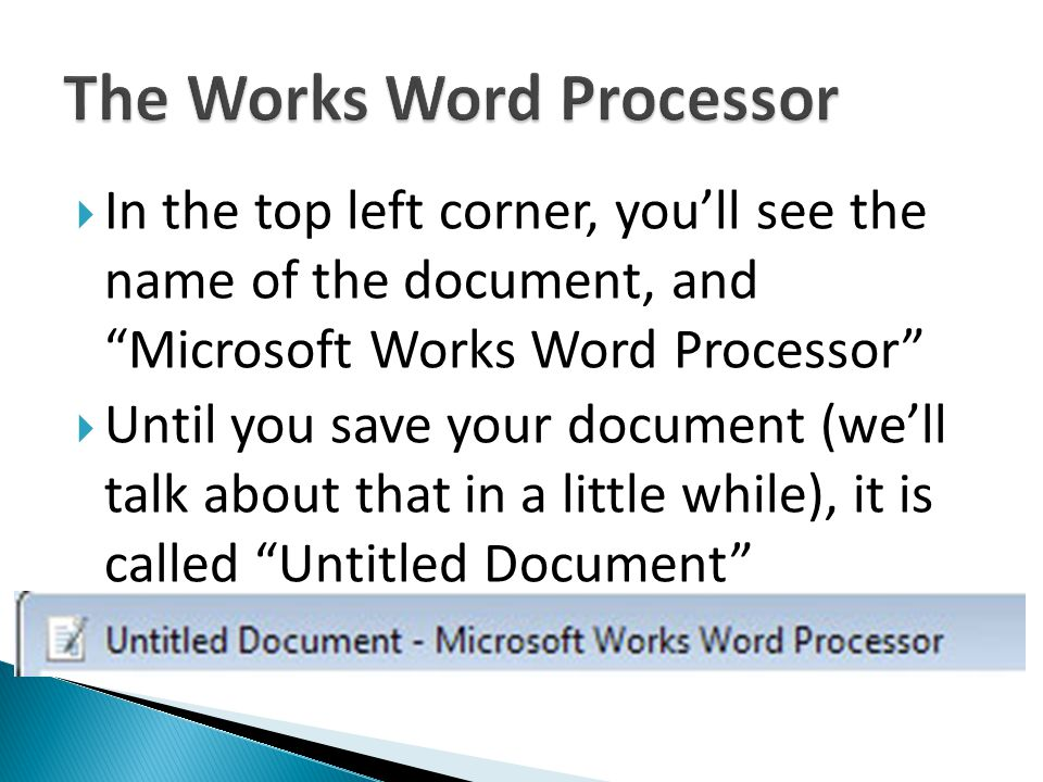 In the top left corner, youll see the name of the document, and Microsoft Works Word Processor Until you save your document (well talk about that in a