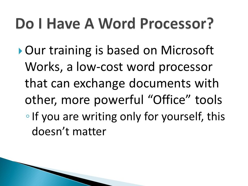 Our training is based on Microsoft Works, a low-cost word processor that can exchange documents with other, more powerful Office tools If you are writ