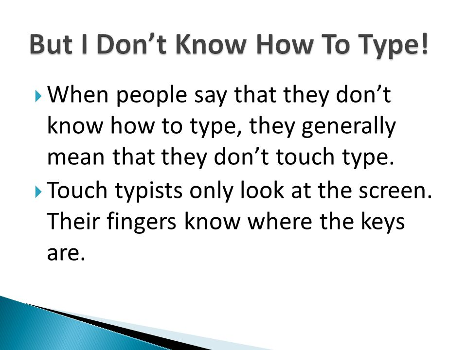 When people say that they dont know how to type, they generally mean that they dont touch type. Touch typists only look at the screen. Their fingers k