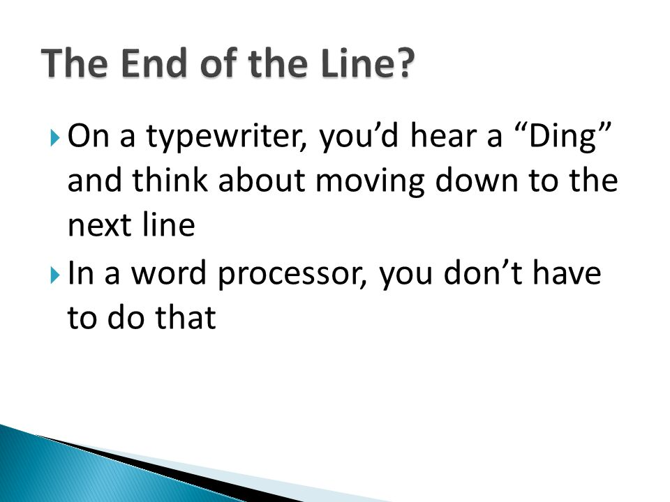 On a typewriter, youd hear a Ding and think about moving down to the next line In a word processor, you dont have to do that