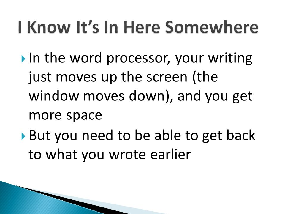 In the word processor, your writing just moves up the screen (the window moves down), and you get more space But you need to be able to get back to wh