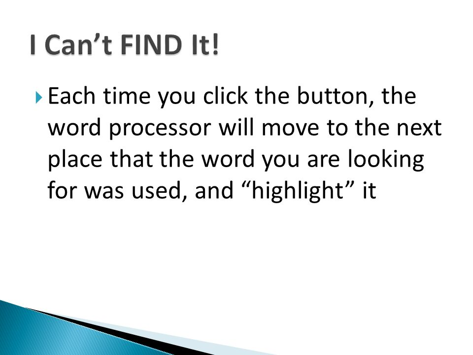 Each time you click the button, the word processor will move to the next place that the word you are looking for was used, and highlight it