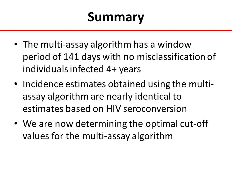 Summary The multi-assay algorithm has a window period of 141 days with no misclassification of individuals infected 4+ years Incidence estimates obtai
