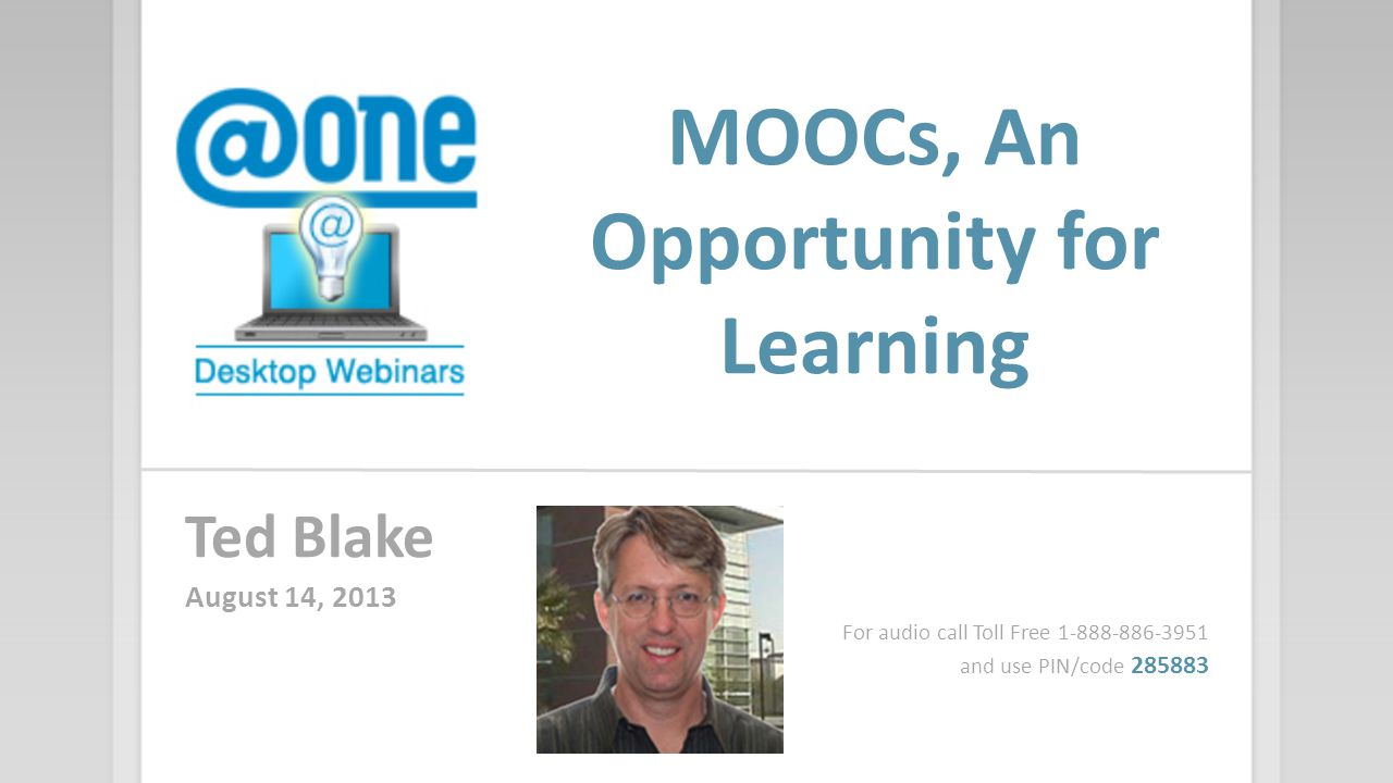 MOOCs, An Opportunity for Learning Ted Blake August 14, 2013 For audio call Toll Free 1-888-886-3951 and use PIN/code 285883