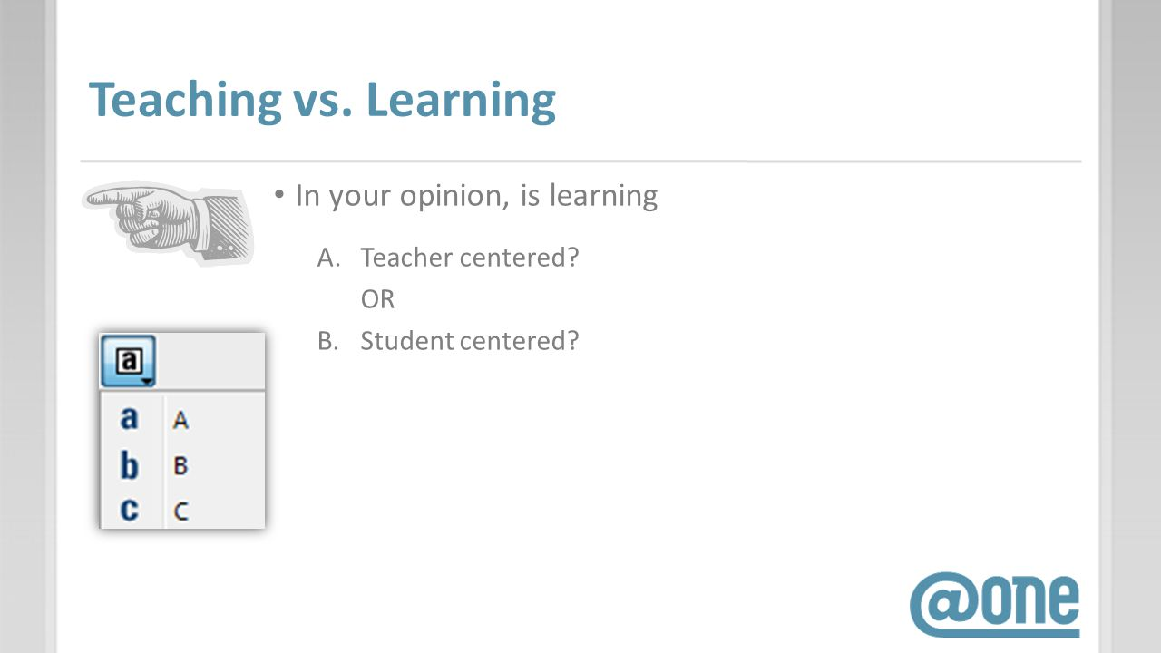 Teaching vs. Learning In your opinion, is learning A.Teacher centered? OR B.Student centered?