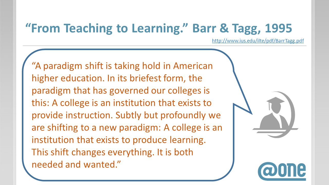From Teaching to Learning. Barr & Tagg, 1995 http://www.ius.edu/ilte/pdf/BarrTagg.pdf A paradigm shift is taking hold in American higher education. In