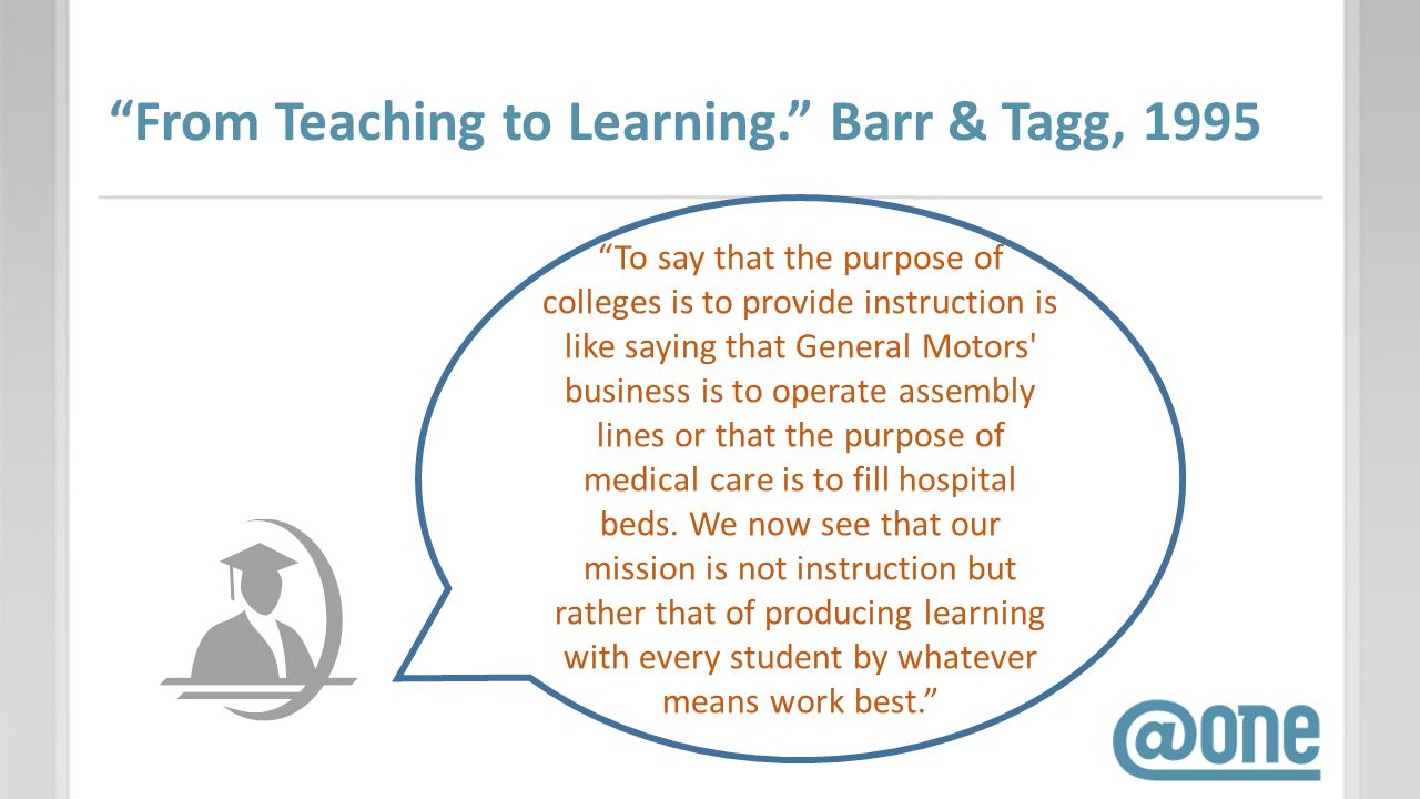 From Teaching to Learning. Barr & Tagg, 1995 To say that the purpose of colleges is to provide instruction is like saying that General Motors' busines