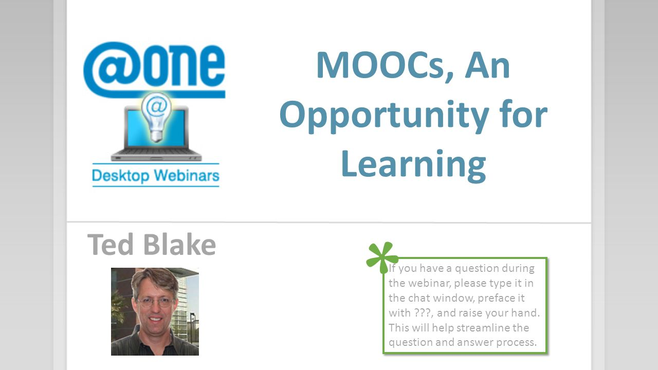 MOOCs, An Opportunity for Learning Ted Blake If you have a question during the webinar, please type it in the chat window, preface it with ???, and ra