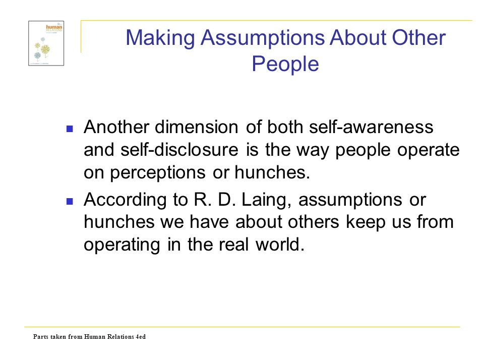 Parts taken from Human Relations 4ed Making Assumptions About Other People Another dimension of both self-awareness and self-disclosure is the way peo