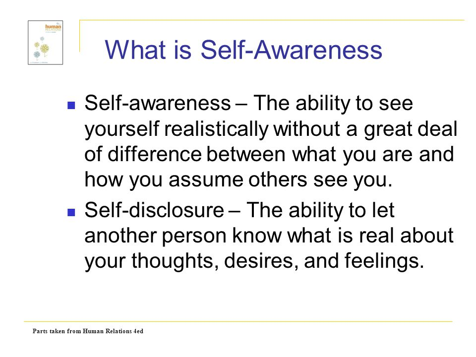 Parts taken from Human Relations 4ed What is Self-Awareness Self-awareness – The ability to see yourself realistically without a great deal of differe