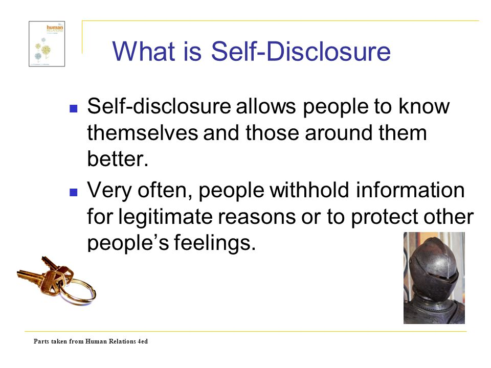 Parts taken from Human Relations 4ed What is Self-Disclosure Self-disclosure allows people to know themselves and those around them better. Very often