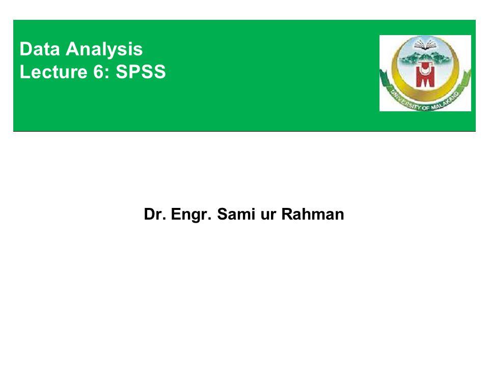 Dr. Engr. Sami ur Rahman Data Analysis Lecture 6: SPSS
