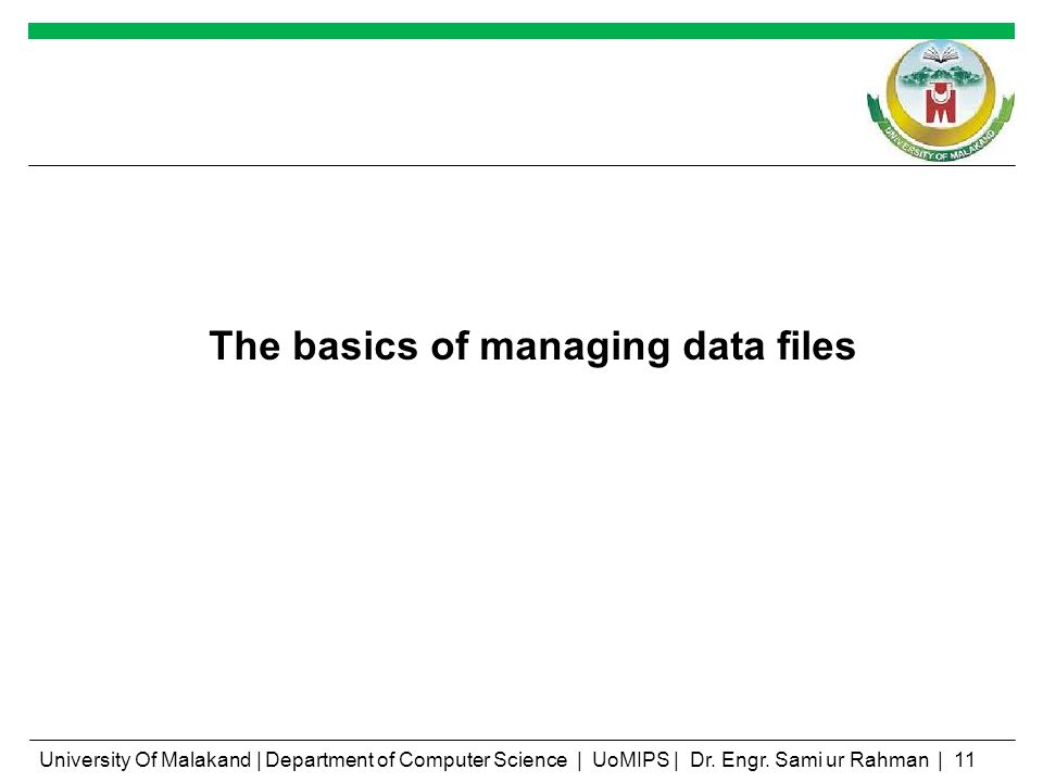 The basics of managing data files University Of Malakand | Department of Computer Science | UoMIPS | Dr. Engr. Sami ur Rahman | 11