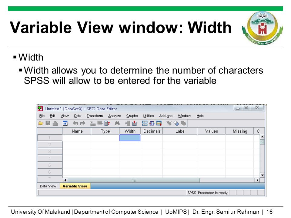 Variable View window: Width Width Width allows you to determine the number of characters SPSS will allow to be entered for the variable University Of