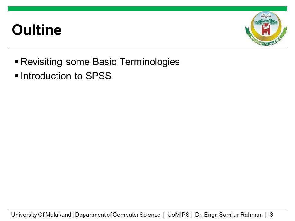 Oultine Revisiting some Basic Terminologies Introduction to SPSS University Of Malakand | Department of Computer Science | UoMIPS | Dr. Engr. Sami ur
