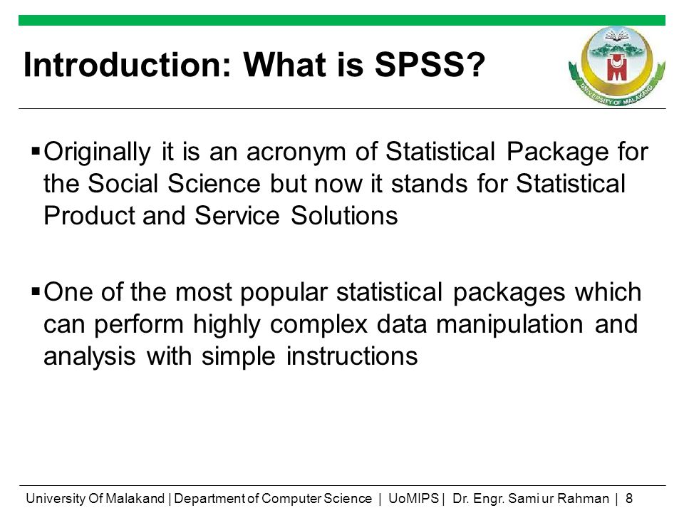 Introduction: What is SPSS? Originally it is an acronym of Statistical Package for the Social Science but now it stands for Statistical Product and Se