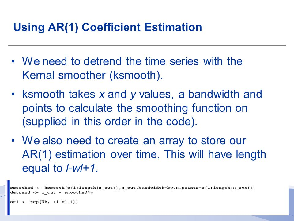 Using AR(1) Coefficient Estimation We need to detrend the time series with the Kernal smoother (ksmooth).