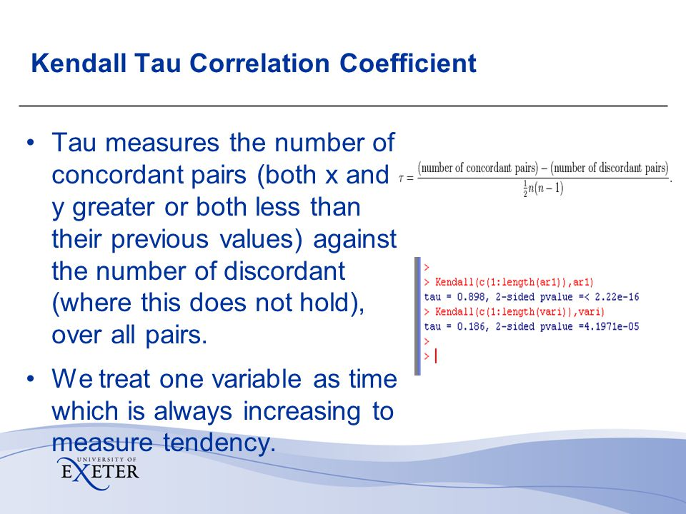 Kendall Tau Correlation Coefficient Tau measures the number of concordant pairs (both x and y greater or both less than their previous values) against the number of discordant (where this does not hold), over all pairs.