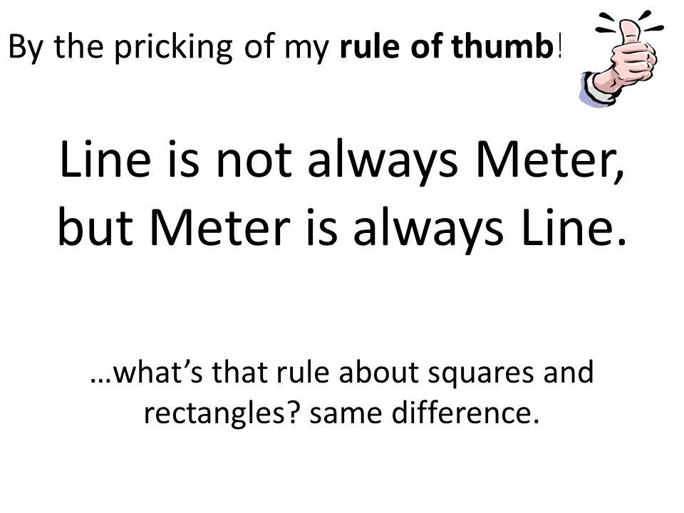 By the pricking of my rule of thumb. Line is not always Meter, but Meter is always Line.