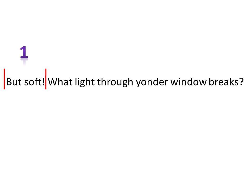 But soft! What light through yonder window breaks? / //// Ba