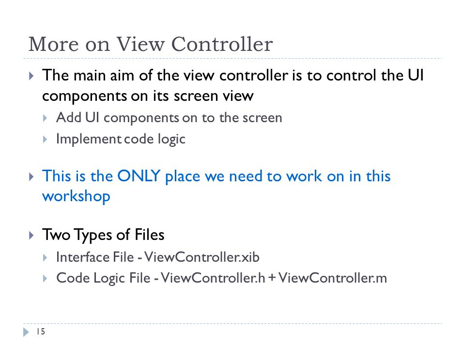 More on View Controller The main aim of the view controller is to control the UI components on its screen view Add UI components on to the screen Implement code logic This is the ONLY place we need to work on in this workshop Two Types of Files Interface File - ViewController.xib Code Logic File - ViewController.h + ViewController.m 15