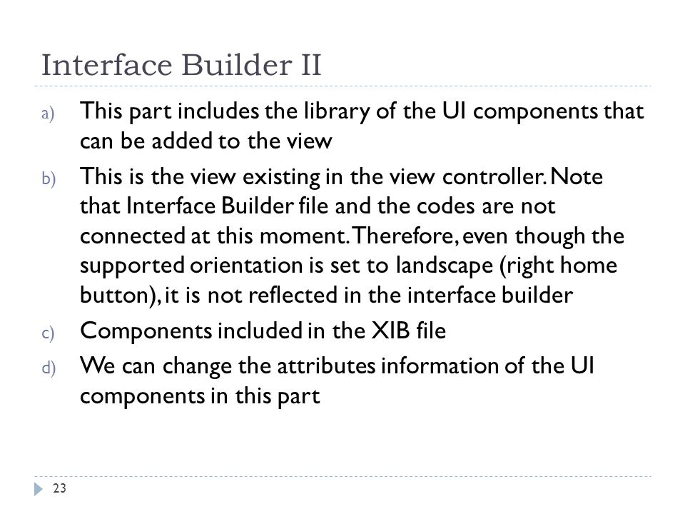 Interface Builder II 23 a) This part includes the library of the UI components that can be added to the view b) This is the view existing in the view controller.