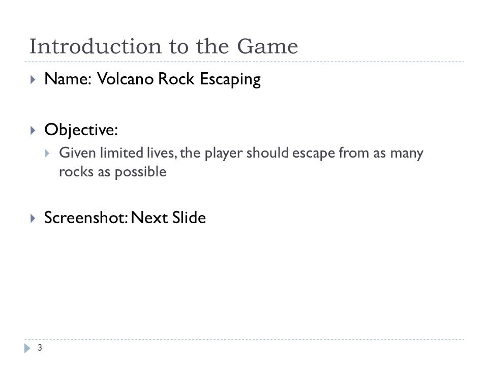 Introduction to the Game 3 Name: Volcano Rock Escaping Objective: Given limited lives, the player should escape from as many rocks as possible Screenshot: Next Slide