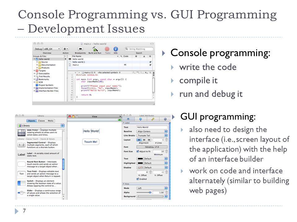 Console Programming vs. GUI Programming – Development Issues 7 Console programming: write the code compile it run and debug it GUI programming: also n