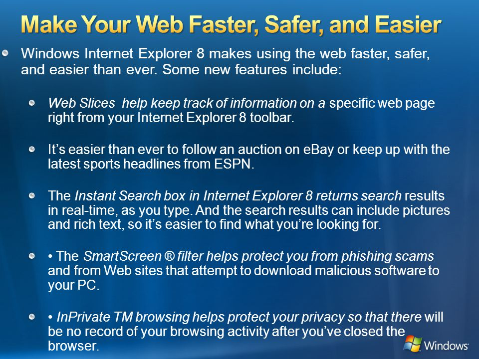 Windows Internet Explorer 8 makes using the web faster, safer, and easier than ever.