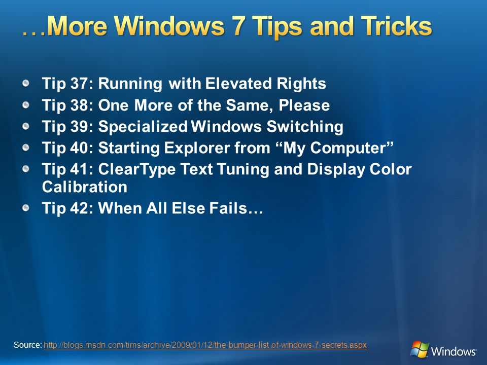 Tip 37: Running with Elevated Rights Tip 38: One More of the Same, Please Tip 39: Specialized Windows Switching Tip 40: Starting Explorer from My Computer Tip 41: ClearType Text Tuning and Display Color Calibration Tip 42: When All Else Fails… Source: http://blogs.msdn.com/tims/archive/2009/01/12/the-bumper-list-of-windows-7-secrets.aspxhttp://blogs.msdn.com/tims/archive/2009/01/12/the-bumper-list-of-windows-7-secrets.aspx