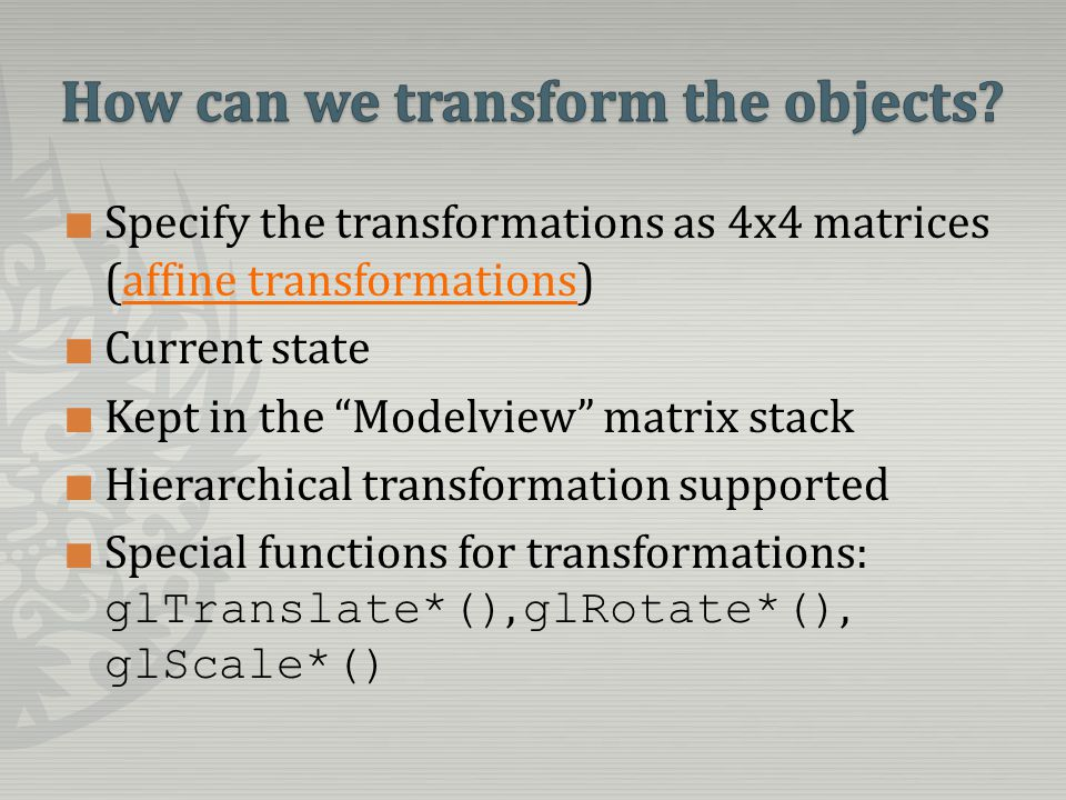 Specify the transformations as 4x4 matrices (affine transformations)affine transformations Current state Kept in the Modelview matrix stack Hierarchical transformation supported Special functions for transformations: glTranslate*(), glRotate*(), glScale*()