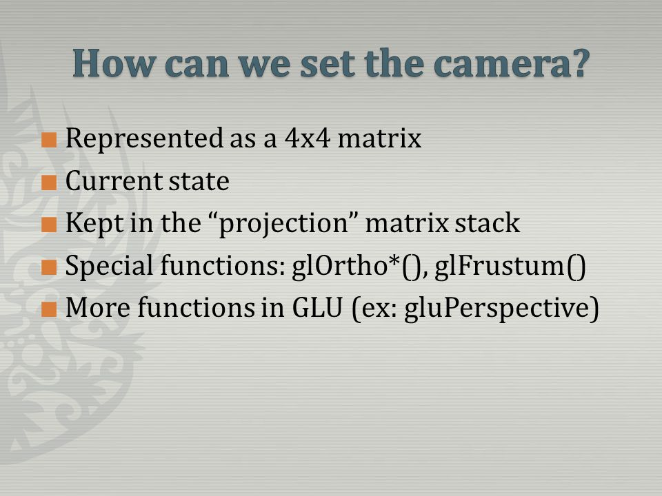 Represented as a 4x4 matrix Current state Kept in the projection matrix stack Special functions: glOrtho*(), glFrustum() More functions in GLU (ex: gluPerspective)