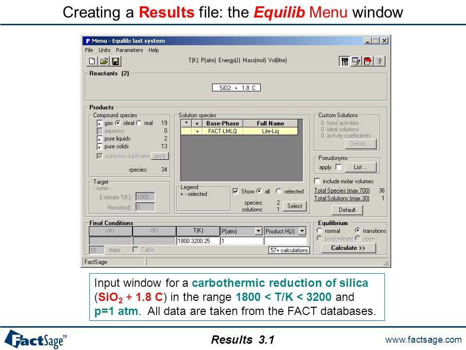 www.factsage.com Results Creating a Results file: the Equilib Menu window Input window for a carbothermic reduction of silica (SiO 2 + 1.8 C) in the r