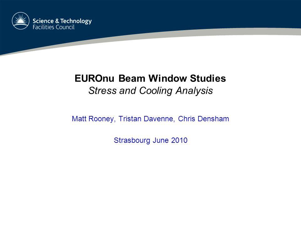 EUROnu Beam Window Studies Stress and Cooling Analysis Matt Rooney, Tristan Davenne, Chris Densham Strasbourg June 2010