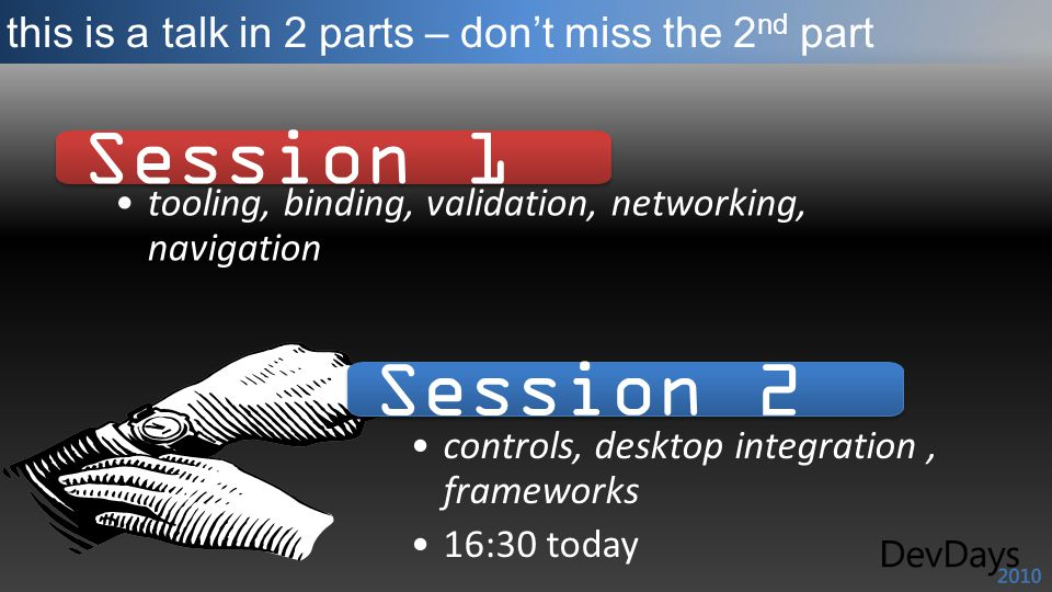 this is a talk in 2 parts – dont miss the 2 nd part Session 1 tooling, binding, validation, networking, navigation Session 2 controls, desktop integration, frameworks 16:30 today