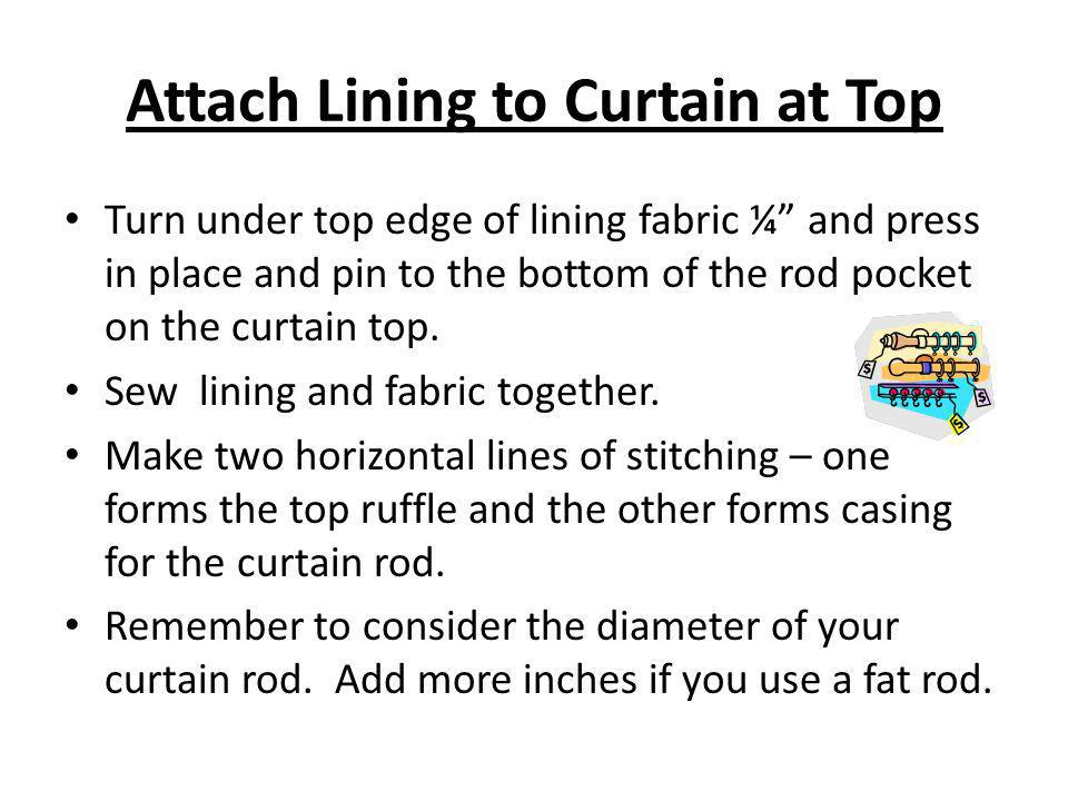 Attach Lining to Curtain at Top Turn under top edge of lining fabric ¼ and press in place and pin to the bottom of the rod pocket on the curtain top.