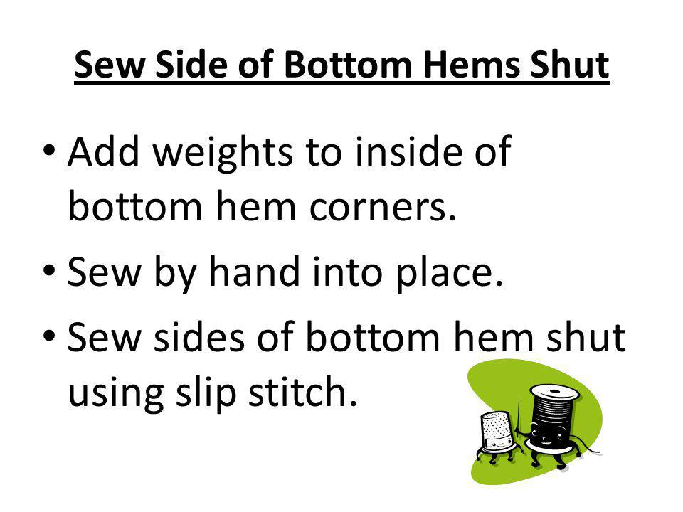 Sew Side of Bottom Hems Shut Add weights to inside of bottom hem corners. Sew by hand into place. Sew sides of bottom hem shut using slip stitch.
