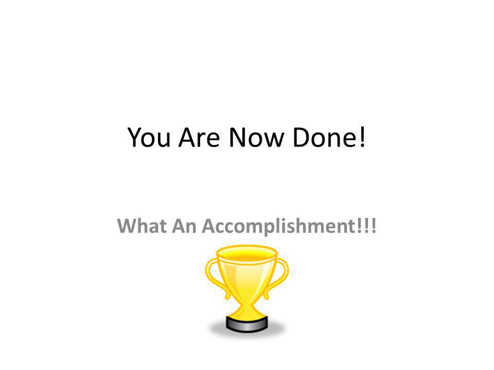 You Are Now Done! What An Accomplishment!!!