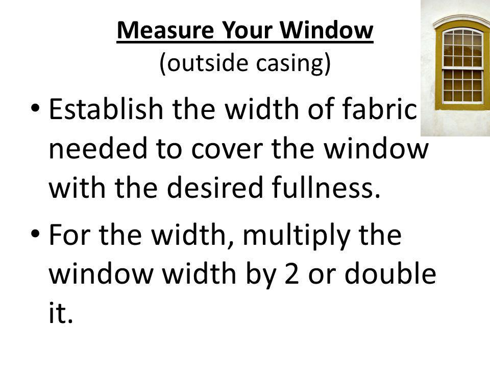 Measure Your Window (outside casing) Establish the width of fabric needed to cover the window with the desired fullness. For the width, multiply the w