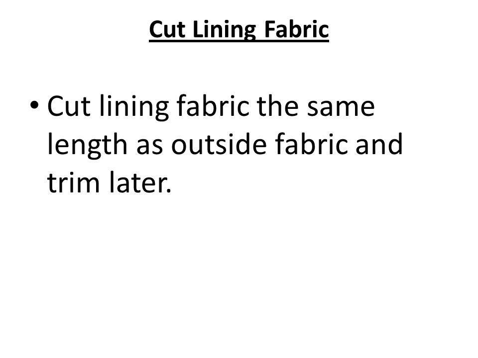 Cut Lining Fabric Cut lining fabric the same length as outside fabric and trim later.