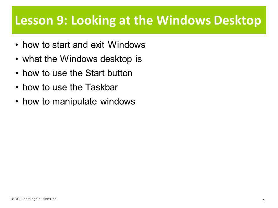 Lesson 9: Looking at the Windows Desktop how to start and exit Windows what the Windows desktop is how to use the Start button how to use the Taskbar