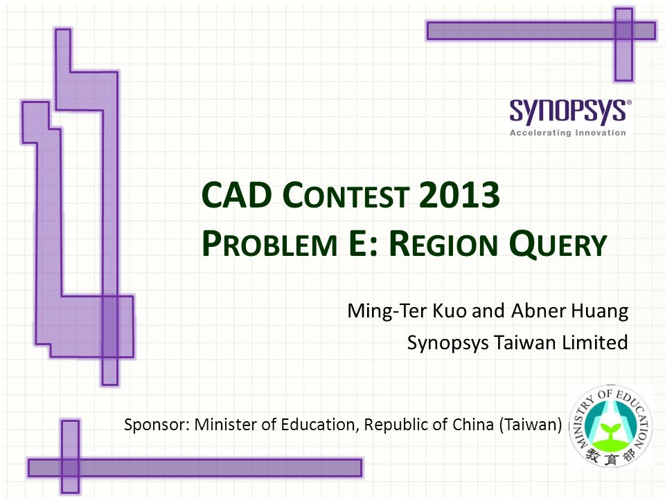 CAD C ONTEST 2013 P ROBLEM E: R EGION Q UERY Ming-Ter Kuo and Abner Huang Synopsys Taiwan Limited Sponsor: Minister of Education, Republic of China (T