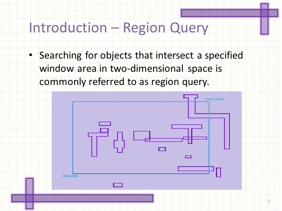 Introduction – Region Query Searching for objects that intersect a specified window area in two-dimensional space is commonly referred to as region query.