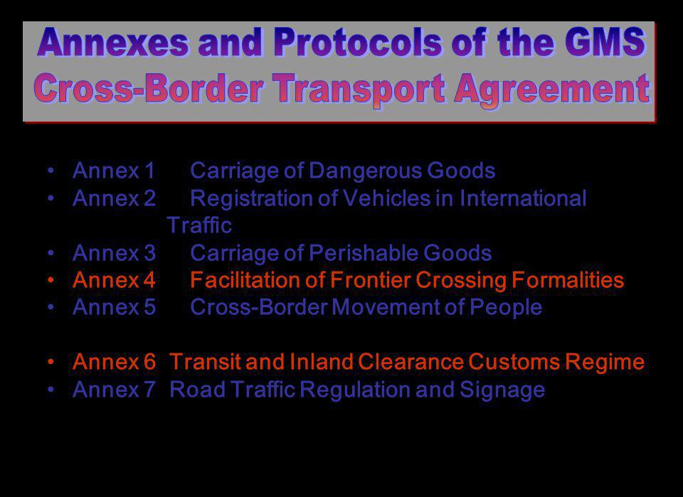Annex 1 Carriage of Dangerous Goods Annex 2 Registration of Vehicles in International Traffic Annex 3 Carriage of Perishable Goods Annex 4 Facilitation of Frontier Crossing Formalities Annex 5 Cross-Border Movement of People Annex 6 Transit and Inland Clearance Customs Regime Annex 7 Road Traffic Regulation and Signage