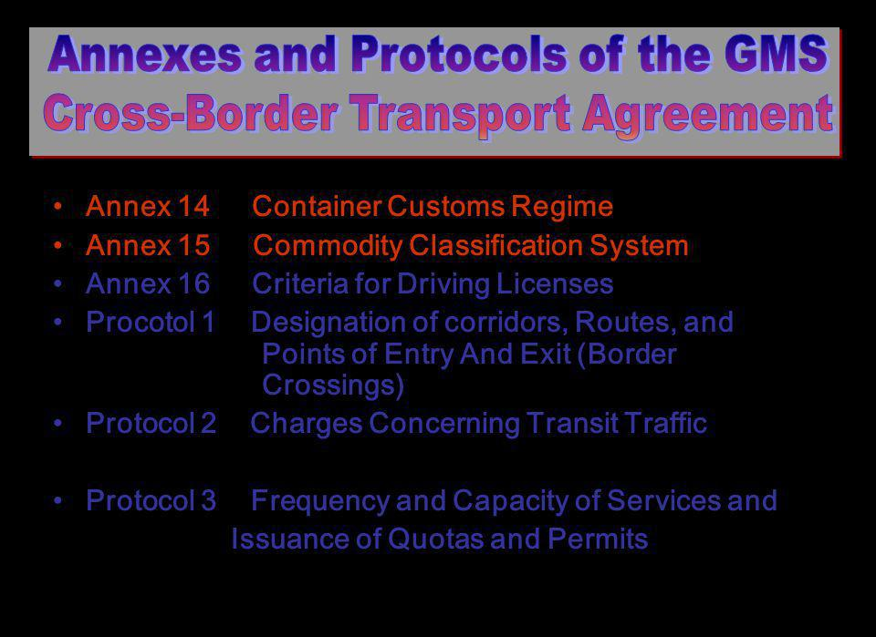 Annex 14 Container Customs Regime Annex 15 Commodity Classification System Annex 16 Criteria for Driving Licenses Procotol 1 Designation of corridors, Routes, and Points of Entry And Exit (Border Crossings) Protocol 2 Charges Concerning Transit Traffic Protocol 3 Frequency and Capacity of Services and Issuance of Quotas and Permits