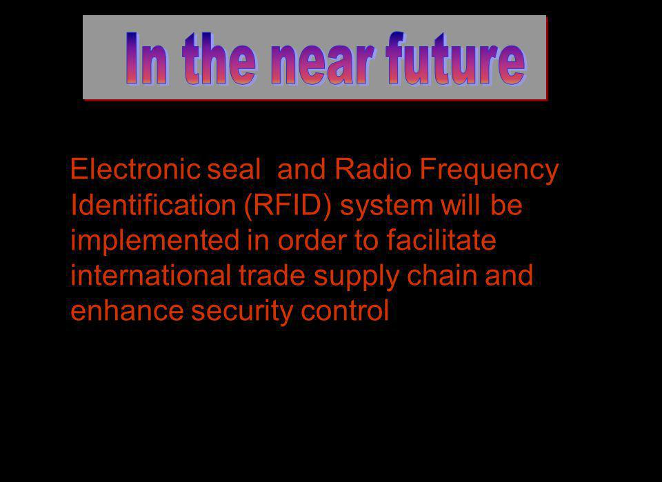 Electronic seal and Radio Frequency Identification (RFID) system will be implemented in order to facilitate international trade supply chain and enhance security control