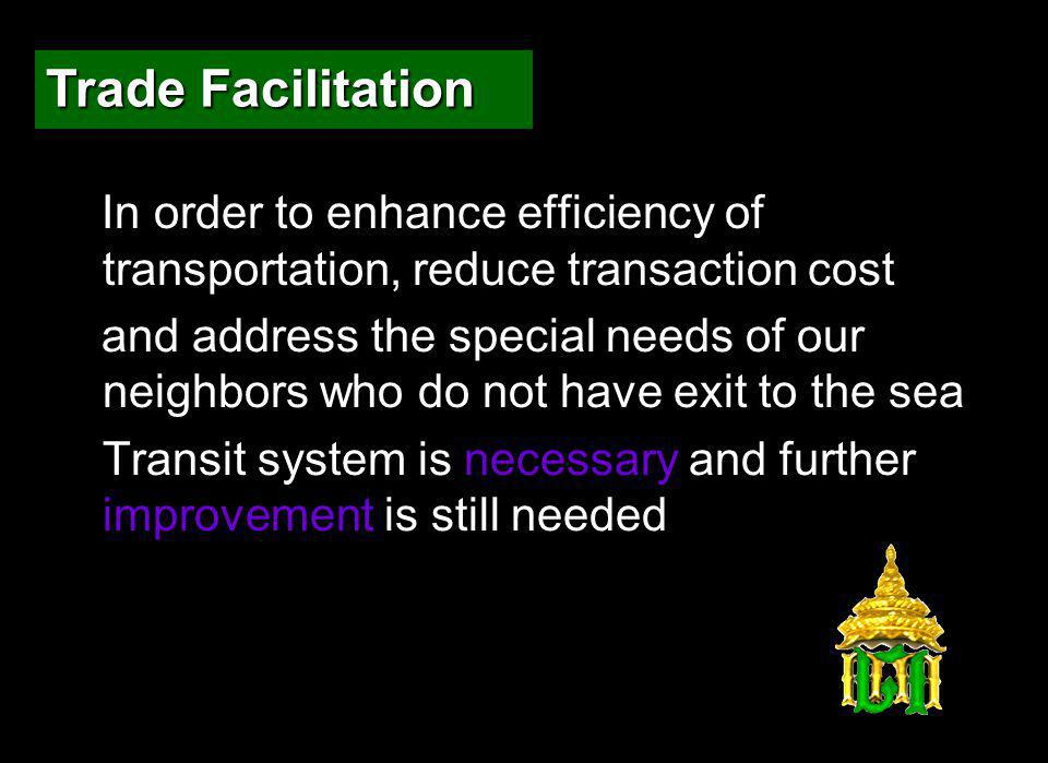 In order to enhance efficiency of transportation, reduce transaction cost and address the special needs of our neighbors who do not have exit to the sea Transit system is necessary and further improvement is still needed Trade Facilitation