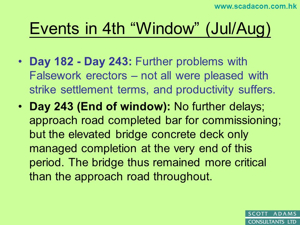 www.scadacon.com.hk SITUATION AS AT END OF AUG 07 (Close of Fourth Window) 4th window More than one further month lost due to poor falsework s/c productivity 98d delay; (20d VO1, 14d slow abutments; 14d VO2; 25d strike; -7d mitigation; 32d poor falsework productivity) 21d