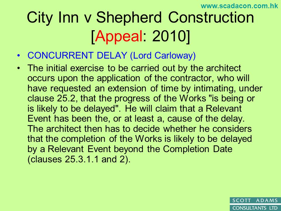 www.scadacon.com.hk City Inn v Shepherd Construction [Appeal: 2010] CONCURRENT DELAY (Lord Carloway) This provision is designed to allow the contractor sufficient time to complete the Works, having regard to matters which are not his fault (i.e.